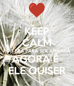Poster: KEEP CALM POIS ERA PARA SER AMANHÃ  AGORA É  ELE QUISER