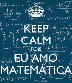 Poster: KEEP CALM POIS EU AMO MATEMÁTICA