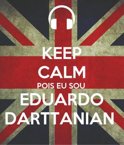 Poster: KEEP CALM POIS EU SOU  EDUARDO DARTTANIAN