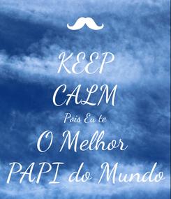 Poster: KEEP CALM Pois Eu te O Melhor  PAPI do Mundo