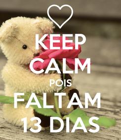 Poster: KEEP CALM POIS FALTAM  13 DIAS