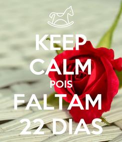 Poster: KEEP CALM POIS FALTAM  22 DIAS