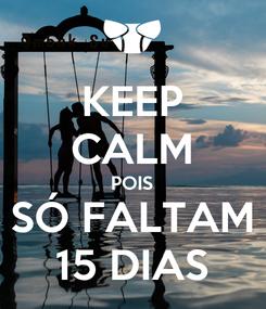 Poster: KEEP CALM POIS SÓ FALTAM 15 DIAS