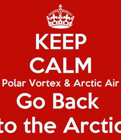Poster: KEEP CALM Polar Vortex & Arctic Air Go Back  to the Arctic