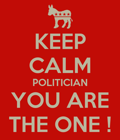 Poster: KEEP CALM POLITICIAN YOU ARE THE ONE !