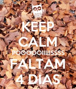 Poster: KEEP CALM POOOOOIIIIISSSS FALTAM 4 DIAS