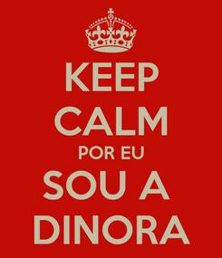 Poster: KEEP CALM POR EU SOU A  DINORA