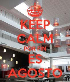 Poster: KEEP CALM POR FIN ES AGOSTO