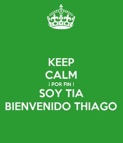 Poster: KEEP CALM ¡ POR FIN ! SOY TIA BIENVENIDO THIAGO