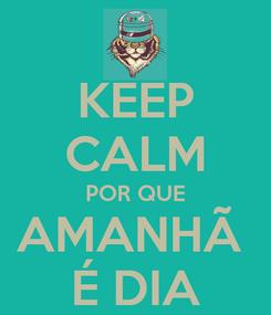 Poster: KEEP CALM POR QUE AMANHÃ  É DIA