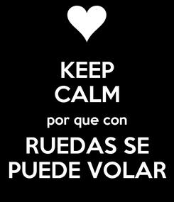 Poster: KEEP CALM por que con RUEDAS SE PUEDE VOLAR