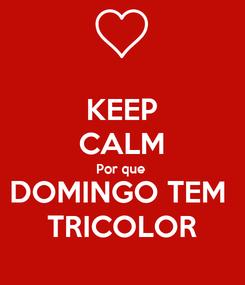 Poster: KEEP CALM Por que  DOMINGO TEM  TRICOLOR