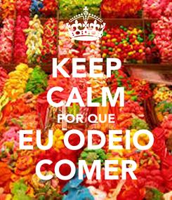 Poster: KEEP CALM POR QUE EU ODEIO COMER
