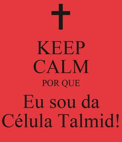 Poster: KEEP CALM POR QUE Eu sou da Célula Talmid!