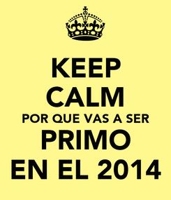 Poster: KEEP CALM POR QUE VAS A SER PRIMO EN EL 2014