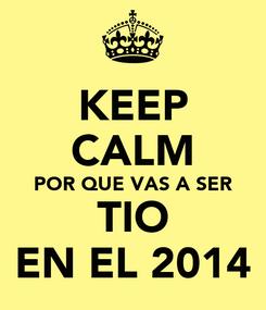 Poster: KEEP CALM POR QUE VAS A SER TIO EN EL 2014