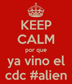 Poster: KEEP CALM por que ya vino el cdc #alien