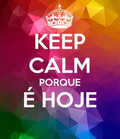 Poster: KEEP CALM PORQUE É HOJE