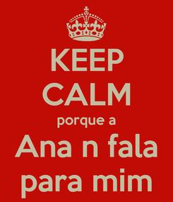 Poster: KEEP CALM porque a Ana n fala para mim