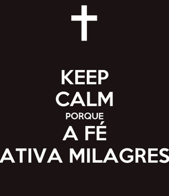 Poster: KEEP CALM PORQUE A FÉ ATIVA MILAGRES