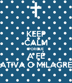 Poster: KEEP CALM PORQUE A FÉ ATIVA O MILAGRE