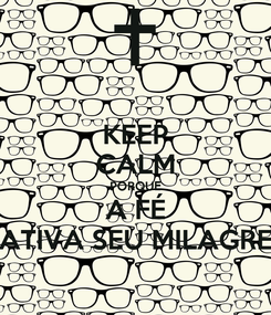 Poster: KEEP CALM PORQUE A FÉ ATIVA SEU MILAGRE
