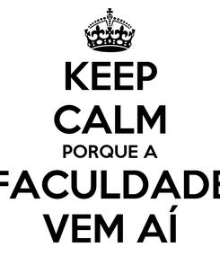 Poster: KEEP CALM PORQUE A FACULDADE VEM AÍ