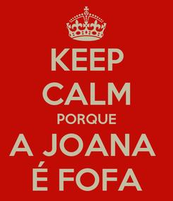 Poster: KEEP CALM PORQUE A JOANA  É FOFA