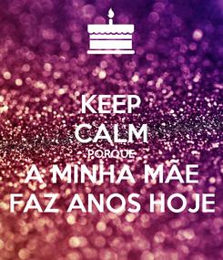 Poster: KEEP CALM PORQUE A MINHA MÃE FAZ ANOS HOJE