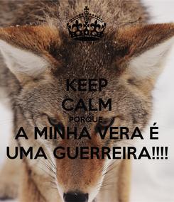 Poster: KEEP CALM PORQUE  A MINHA VERA É UMA GUERREIRA!!!!