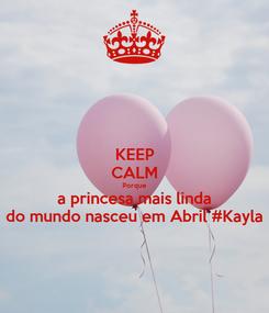 Poster: KEEP CALM Porque a princesa mais linda do mundo nasceu em Abril #Kayla