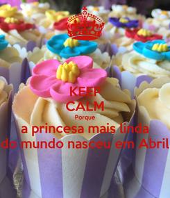 Poster: KEEP CALM Porque a princesa mais linda do mundo nasceu em Abril