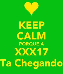 Poster: KEEP CALM PORQUE A XXX17 Ta Chegando