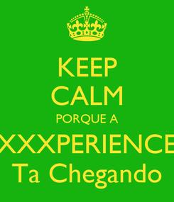 Poster: KEEP CALM PORQUE A XXXPERIENCE Ta Chegando