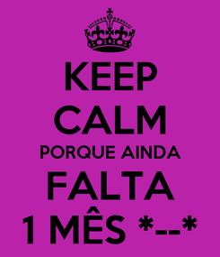 Poster: KEEP CALM PORQUE AINDA FALTA 1 MÊS *--*