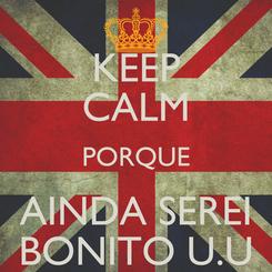 Poster: KEEP CALM PORQUE AINDA SEREI BONITO U.U