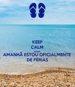 Poster: KEEP CALM porque AMANHÃ ESTOU OFICIALMENTE DE FÉRIAS