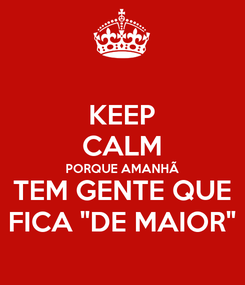 """Poster: KEEP CALM PORQUE AMANHÃ TEM GENTE QUE FICA """"DE MAIOR"""""""