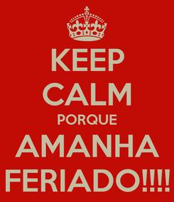 Poster: KEEP CALM PORQUE AMANHA FERIADO!!!!