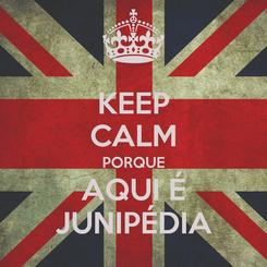 Poster: KEEP CALM PORQUE AQUI É JUNIPÉDIA