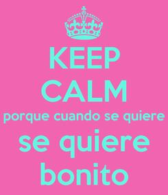 Poster: KEEP CALM porque cuando se quiere se quiere bonito