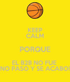 Poster: KEEP CALM PORQUE EL B2B NO FUE  NO PASO Y SE ACABO!
