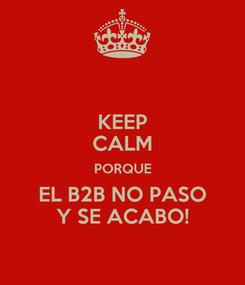 Poster: KEEP CALM PORQUE EL B2B NO PASO Y SE ACABO!