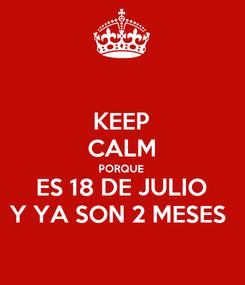 Poster: KEEP CALM PORQUE  ES 18 DE JULIO Y YA SON 2 MESES