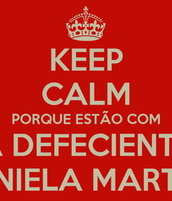 Poster: KEEP CALM PORQUE ESTÃO COM A DEFECIENTE DANIELA MARTINS