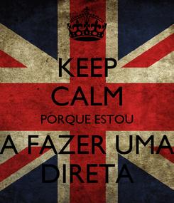 Poster: KEEP CALM PORQUE ESTOU A FAZER UMA DIRETA