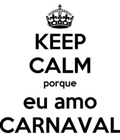 Poster: KEEP CALM porque eu amo CARNAVAL