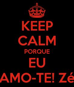 Poster: KEEP CALM PORQUE EU AMO-TE! Zé
