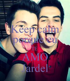Poster: Keep calm porque eu TE  AMO Jardel