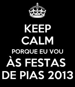 Poster: KEEP CALM PORQUE EU VOU ÀS FESTAS  DE PIAS 2013